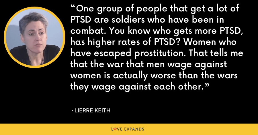 One group of people that get a lot of PTSD are soldiers who have been in combat. You know who gets more PTSD, has higher rates of PTSD? Women who have escaped prostitution. That tells me that the war that men wage against women is actually worse than the wars they wage against each other. - Lierre Keith