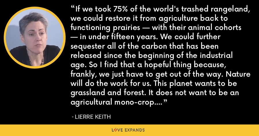 If we took 75% of the world's trashed rangeland, we could restore it from agriculture back to functioning prairies — with their animal cohorts — in under fifteen years. We could further sequester all of the carbon that has been released since the beginning of the industrial age. So I find that a hopeful thing because, frankly, we just have to get out of the way. Nature will do the work for us. This planet wants to be grassland and forest. It does not want to be an agricultural mono-crop. - Lierre Keith