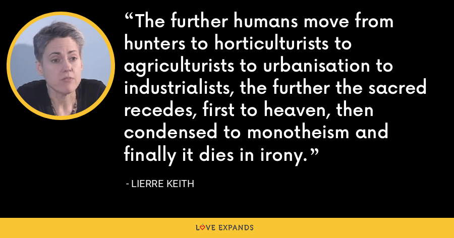 The further humans move from hunters to horticulturists to agriculturists to urbanisation to industrialists, the further the sacred recedes, first to heaven, then condensed to monotheism and finally it dies in irony. - Lierre Keith
