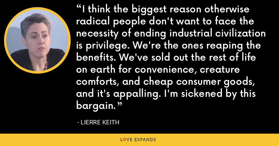 I think the biggest reason otherwise radical people don't want to face the necessity of ending industrial civilization is privilege. We're the ones reaping the benefits. We've sold out the rest of life on earth for convenience, creature comforts, and cheap consumer goods, and it's appalling. I'm sickened by this bargain. - Lierre Keith