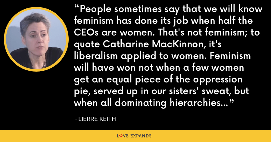 People sometimes say that we will know feminism has done its job when half the CEOs are women. That's not feminism; to quote Catharine MacKinnon, it's liberalism applied to women. Feminism will have won not when a few women get an equal piece of the oppression pie, served up in our sisters' sweat, but when all dominating hierarchies - including economic ones - are dismantled. - Lierre Keith