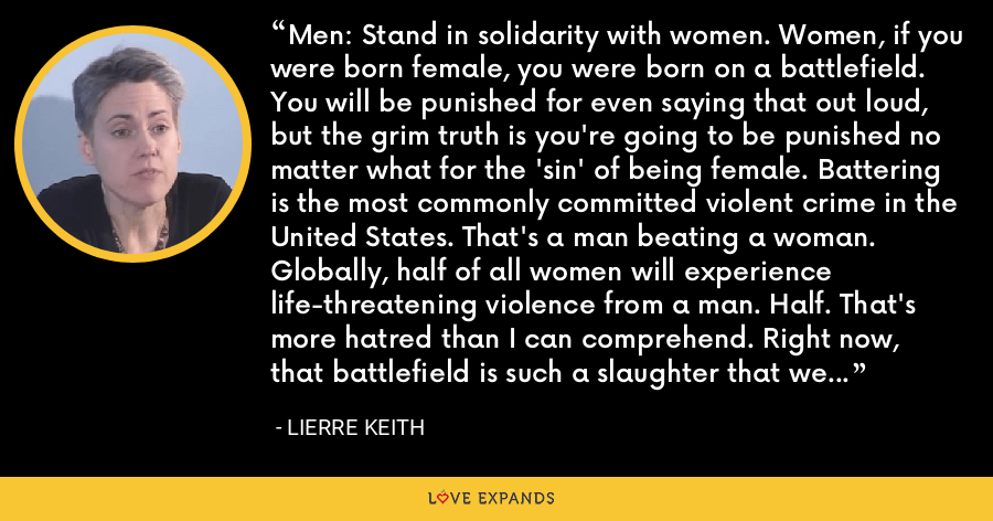 Men: Stand in solidarity with women. Women, if you were born female, you were born on a battlefield. You will be punished for even saying that out loud, but the grim truth is you're going to be punished no matter what for the 'sin' of being female. Battering is the most commonly committed violent crime in the United States. That's a man beating a woman. Globally, half of all women will experience life-threatening violence from a man. Half. That's more hatred than I can comprehend. Right now, that battlefield is such a slaughter that we can't even collect our wounded. - Lierre Keith