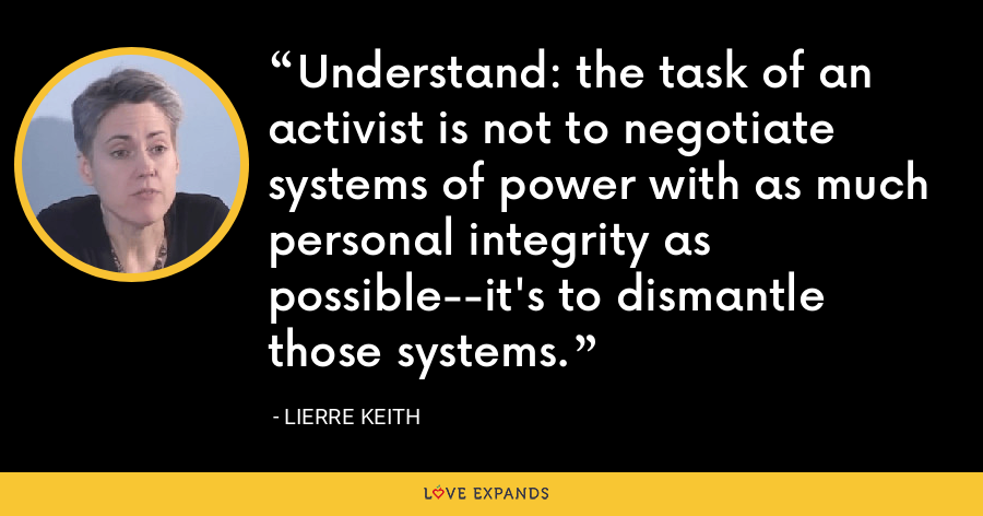 Understand: the task of an activist is not to negotiate systems of power with as much personal integrity as possible--it's to dismantle those systems. - Lierre Keith