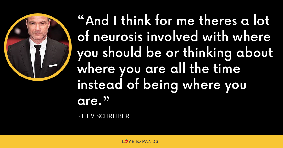 And I think for me theres a lot of neurosis involved with where you should be or thinking about where you are all the time instead of being where you are. - Liev Schreiber