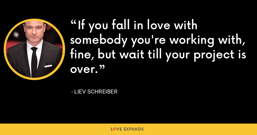 If you fall in love with somebody you're working with, fine, but wait till your project is over. - Liev Schreiber