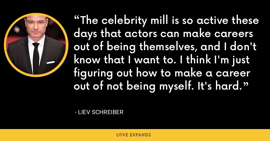 The celebrity mill is so active these days that actors can make careers out of being themselves, and I don't know that I want to. I think I'm just figuring out how to make a career out of not being myself. It's hard. - Liev Schreiber