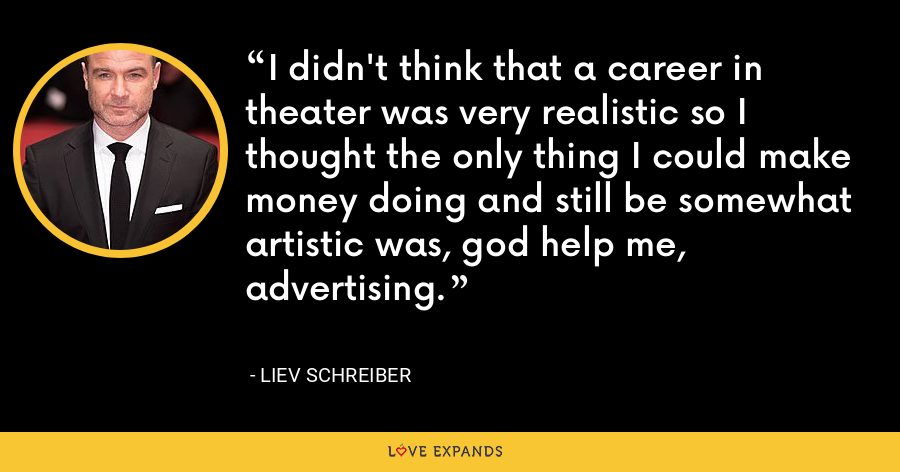 I didn't think that a career in theater was very realistic so I thought the only thing I could make money doing and still be somewhat artistic was, god help me, advertising. - Liev Schreiber