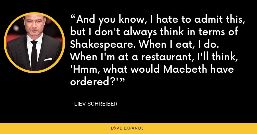 And you know, I hate to admit this, but I don't always think in terms of Shakespeare. When I eat, I do. When I'm at a restaurant, I'll think, 'Hmm, what would Macbeth have ordered?' - Liev Schreiber