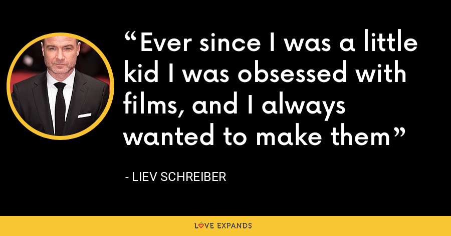 Ever since I was a little kid I was obsessed with films, and I always wanted to make them - Liev Schreiber