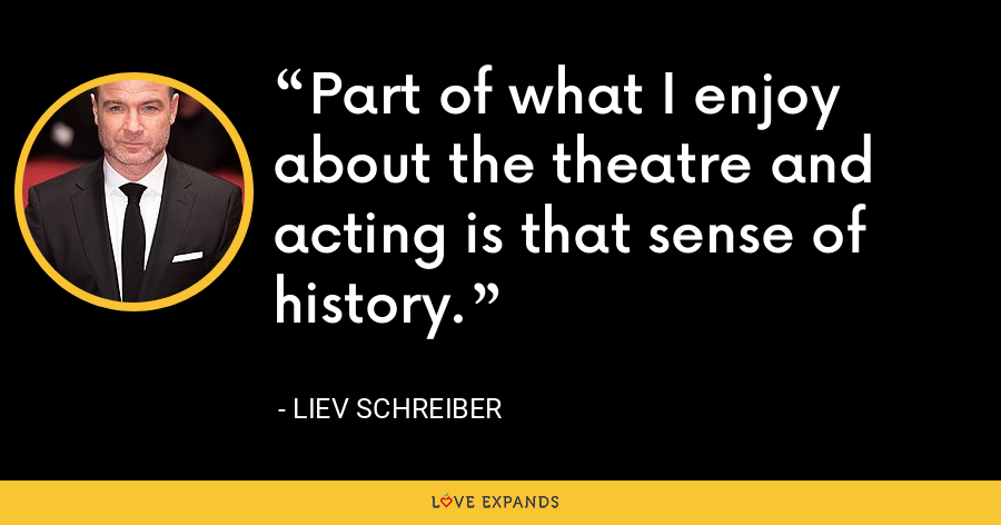 Part of what I enjoy about the theatre and acting is that sense of history. - Liev Schreiber