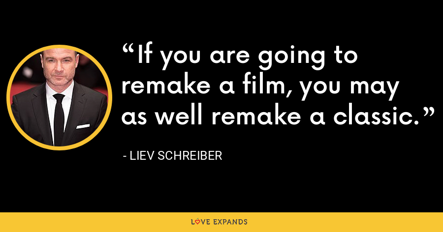 If you are going to remake a film, you may as well remake a classic. - Liev Schreiber