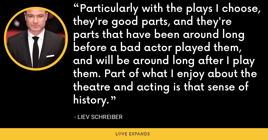 Particularly with the plays I choose, they're good parts, and they're parts that have been around long before a bad actor played them, and will be around long after I play them. Part of what I enjoy about the theatre and acting is that sense of history. - Liev Schreiber