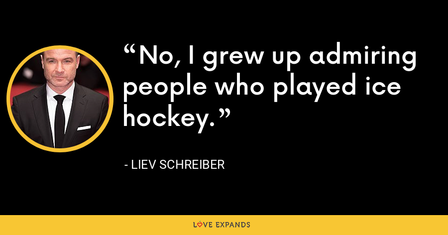 No, I grew up admiring people who played ice hockey. - Liev Schreiber