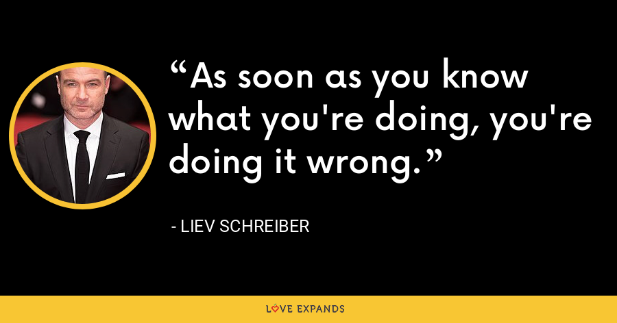 As soon as you know what you're doing, you're doing it wrong. - Liev Schreiber