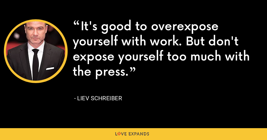 It's good to overexpose yourself with work. But don't expose yourself too much with the press. - Liev Schreiber