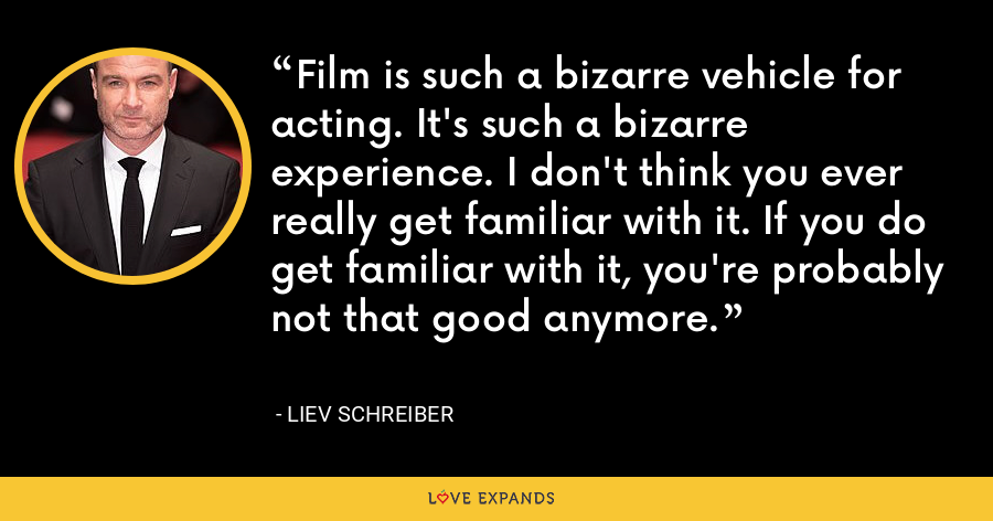 Film is such a bizarre vehicle for acting. It's such a bizarre experience. I don't think you ever really get familiar with it. If you do get familiar with it, you're probably not that good anymore. - Liev Schreiber