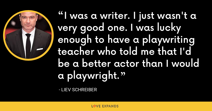 I was a writer. I just wasn't a very good one. I was lucky enough to have a playwriting teacher who told me that I'd be a better actor than I would a playwright. - Liev Schreiber