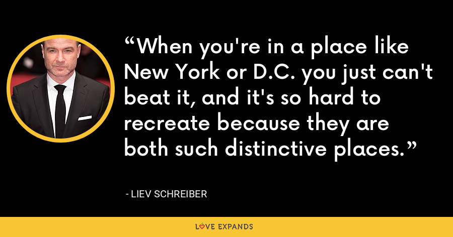 When you're in a place like New York or D.C. you just can't beat it, and it's so hard to recreate because they are both such distinctive places. - Liev Schreiber