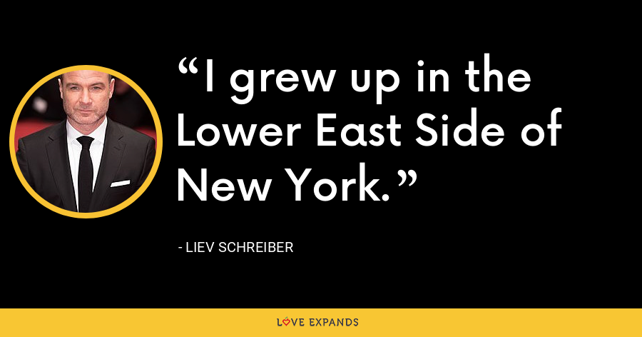 I grew up in the Lower East Side of New York. - Liev Schreiber