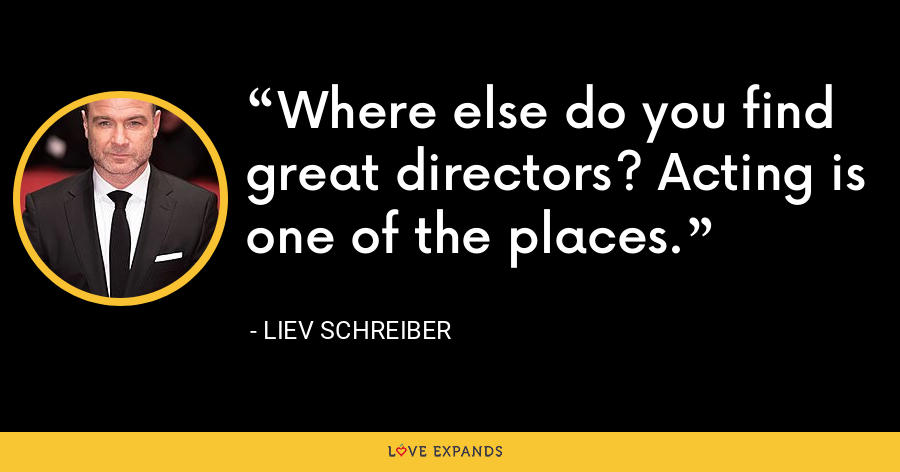 Where else do you find great directors? Acting is one of the places. - Liev Schreiber