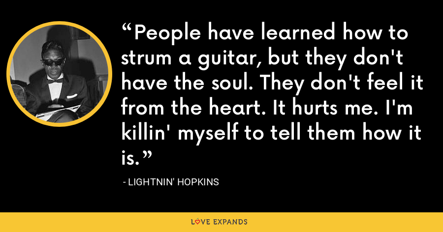 People have learned how to strum a guitar, but they don't have the soul. They don't feel it from the heart. It hurts me. I'm killin' myself to tell them how it is. - Lightnin' Hopkins
