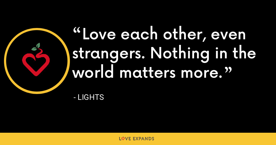 Love each other, even strangers. Nothing in the world matters more. - Lights