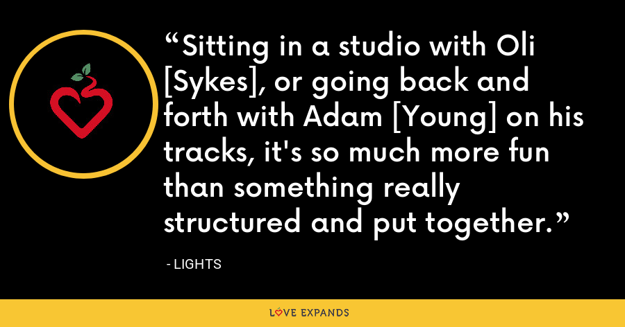 Sitting in a studio with Oli [Sykes], or going back and forth with Adam [Young] on his tracks, it's so much more fun than something really structured and put together. - Lights