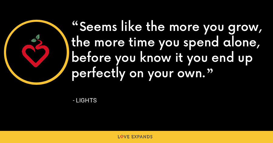 Seems like the more you grow, the more time you spend alone, before you know it you end up perfectly on your own. - Lights