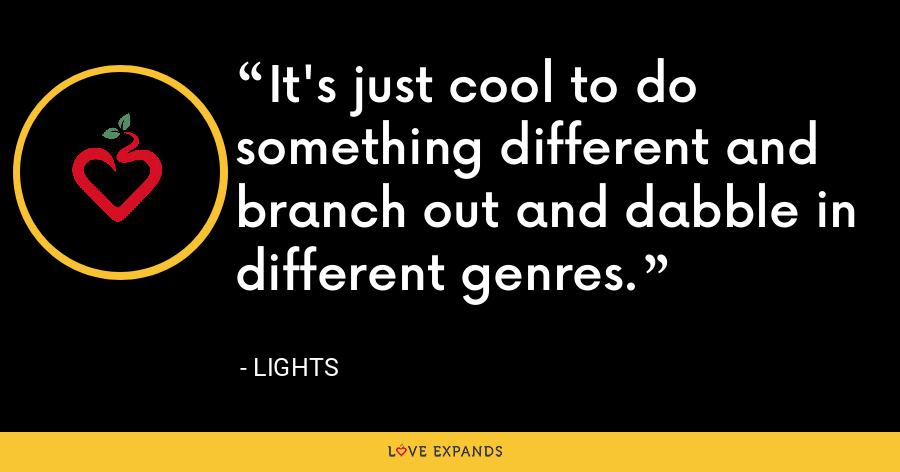 It's just cool to do something different and branch out and dabble in different genres. - Lights
