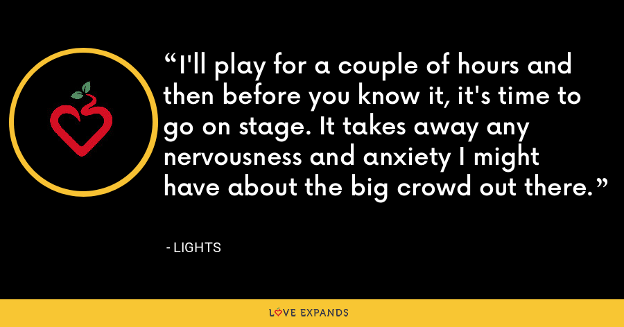 I'll play for a couple of hours and then before you know it, it's time to go on stage. It takes away any nervousness and anxiety I might have about the big crowd out there. - Lights