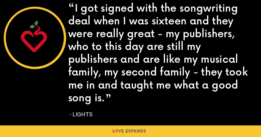 I got signed with the songwriting deal when I was sixteen and they were really great - my publishers, who to this day are still my publishers and are like my musical family, my second family - they took me in and taught me what a good song is. - Lights
