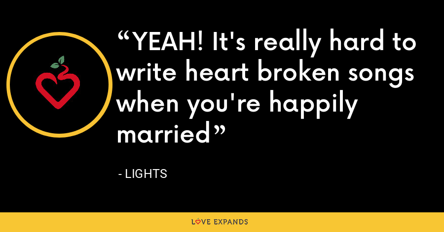 YEAH! It's really hard to write heart broken songs when you're happily married - Lights