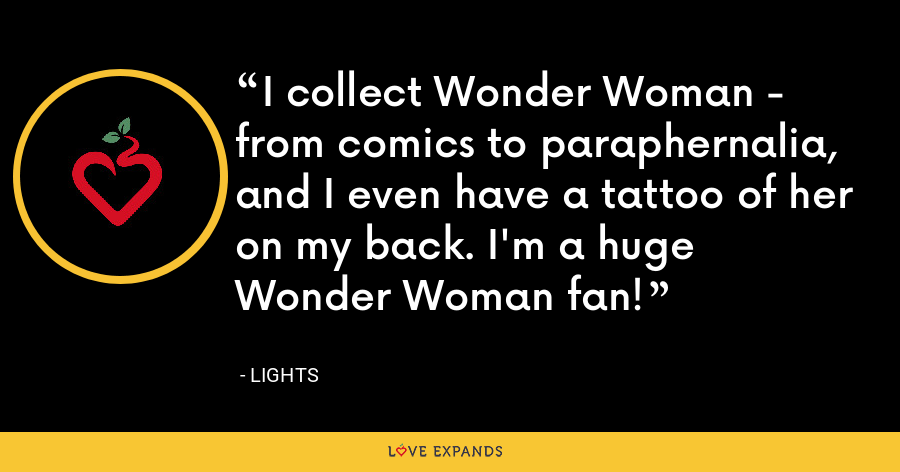 I collect Wonder Woman - from comics to paraphernalia, and I even have a tattoo of her on my back. I'm a huge Wonder Woman fan! - Lights