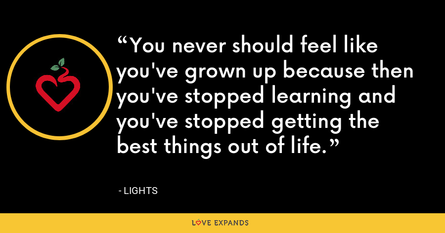 You never should feel like you've grown up because then you've stopped learning and you've stopped getting the best things out of life. - Lights
