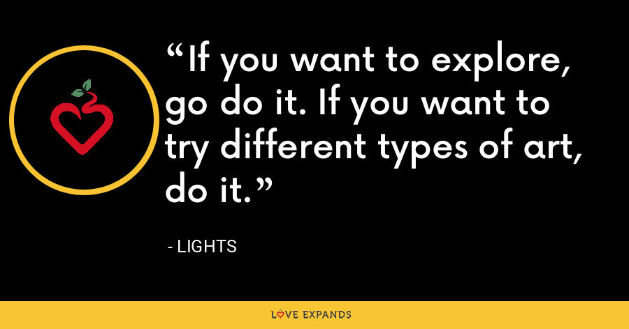 If you want to explore, go do it. If you want to try different types of art, do it. - Lights