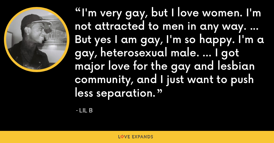 I'm very gay, but I love women. I'm not attracted to men in any way. ... But yes I am gay, I'm so happy. I'm a gay, heterosexual male. ... I got major love for the gay and lesbian community, and I just want to push less separation. - Lil B