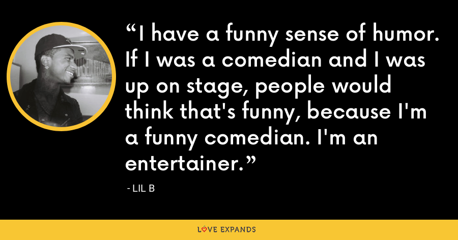 I have a funny sense of humor. If I was a comedian and I was up on stage, people would think that's funny, because I'm a funny comedian. I'm an entertainer. - Lil B