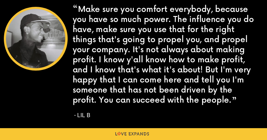 Make sure you comfort everybody, because you have so much power. The influence you do have, make sure you use that for the right things that's going to propel you, and propel your company. It's not always about making profit. I know y'all know how to make profit, and I know that's what it's about! But I'm very happy that I can come here and tell you I'm someone that has not been driven by the profit. You can succeed with the people. - Lil B