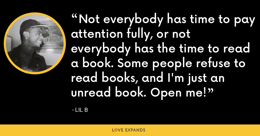 Not everybody has time to pay attention fully, or not everybody has the time to read a book. Some people refuse to read books, and I'm just an unread book. Open me! - Lil B
