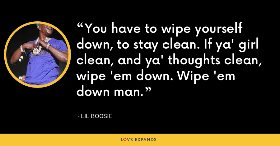 You have to wipe yourself down, to stay clean. If ya' girl clean, and ya' thoughts clean, wipe 'em down. Wipe 'em down man. - Lil Boosie