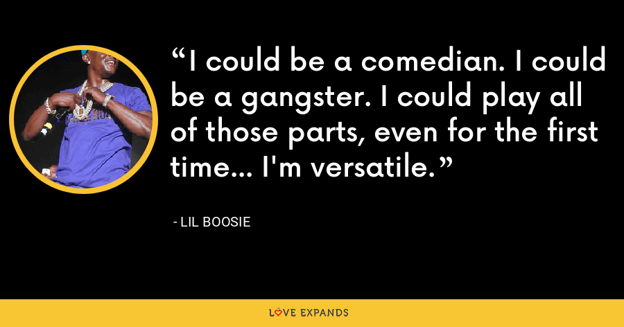 I could be a comedian. I could be a gangster. I could play all of those parts, even for the first time... I'm versatile. - Lil Boosie