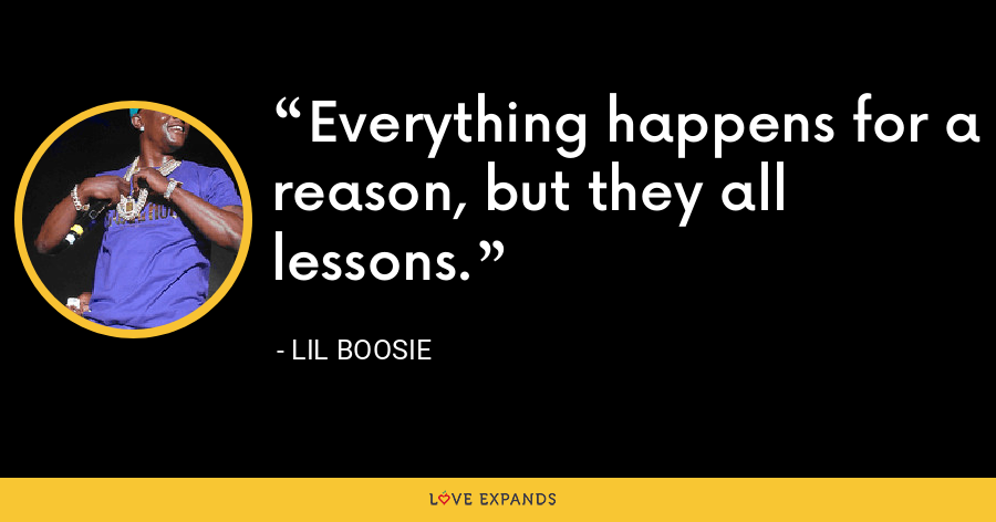 Everything happens for a reason, but they all lessons. - Lil Boosie