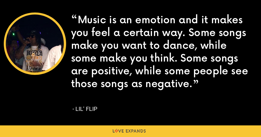 Music is an emotion and it makes you feel a certain way. Some songs make you want to dance, while some make you think. Some songs are positive, while some people see those songs as negative. - Lil' Flip