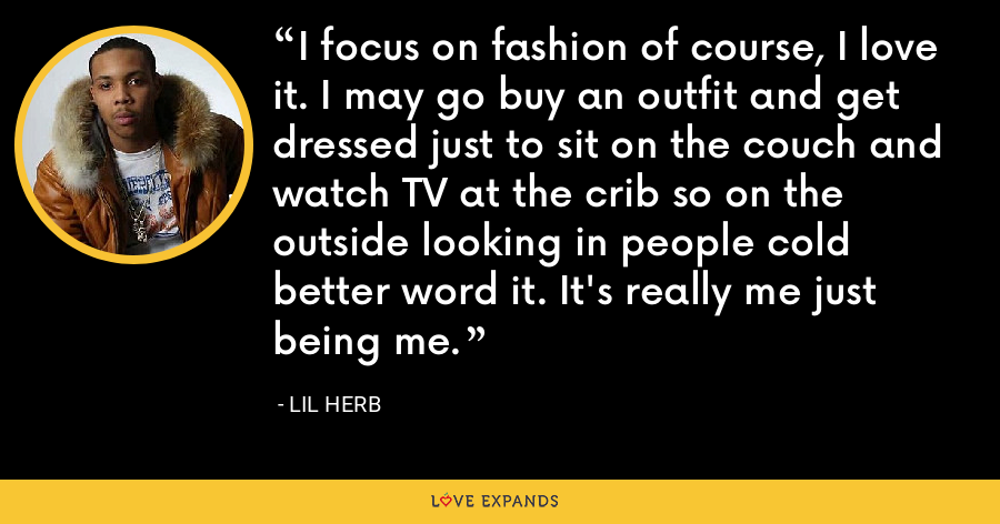 I focus on fashion of course, I love it. I may go buy an outfit and get dressed just to sit on the couch and watch TV at the crib so on the outside looking in people cold better word it. It's really me just being me. - Lil Herb