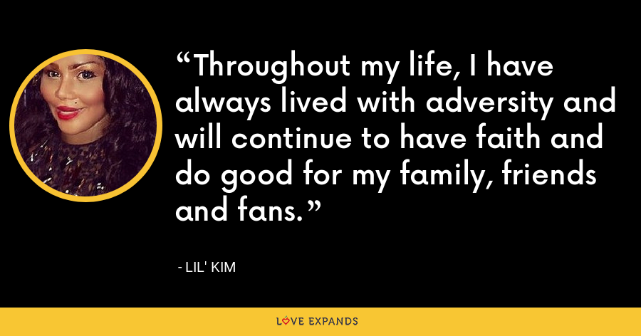 Throughout my life, I have always lived with adversity and will continue to have faith and do good for my family, friends and fans. - Lil' Kim