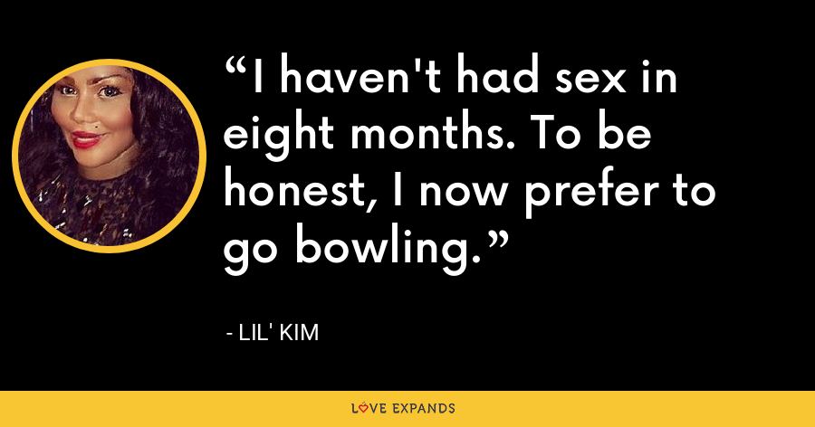 I haven't had sex in eight months. To be honest, I now prefer to go bowling. - Lil' Kim