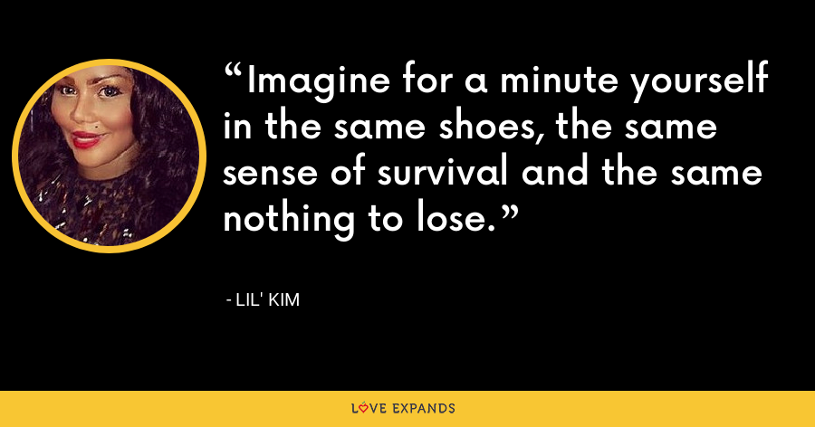Imagine for a minute yourself in the same shoes, the same sense of survival and the same nothing to lose. - Lil' Kim