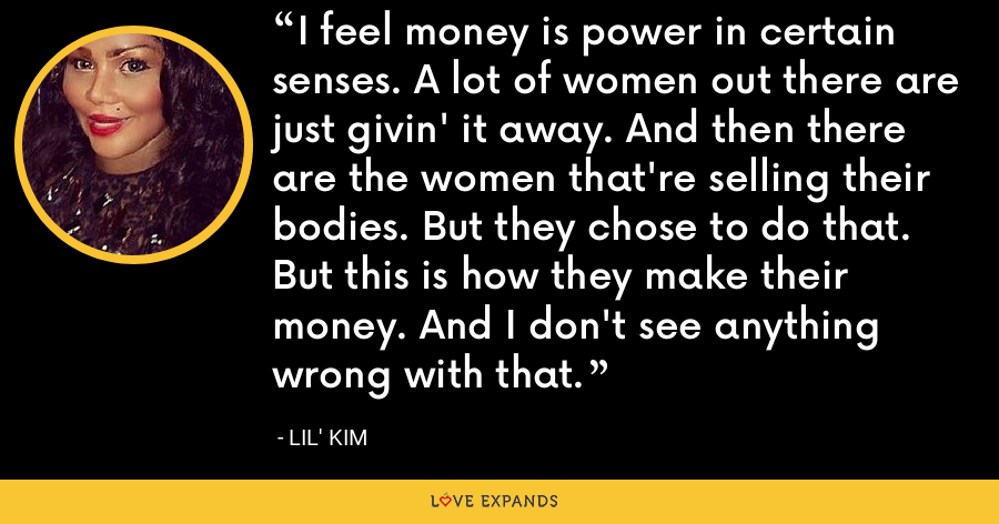 I feel money is power in certain senses. A lot of women out there are just givin' it away. And then there are the women that're selling their bodies. But they chose to do that. But this is how they make their money. And I don't see anything wrong with that. - Lil' Kim