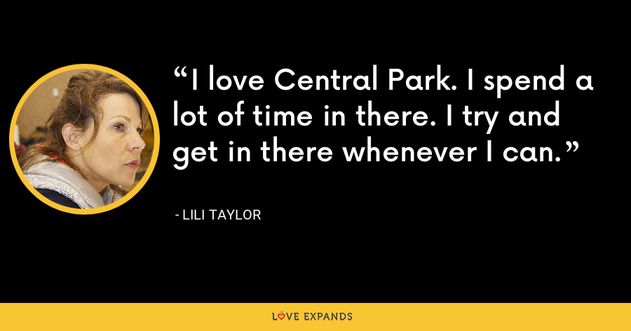 I love Central Park. I spend a lot of time in there. I try and get in there whenever I can. - Lili Taylor