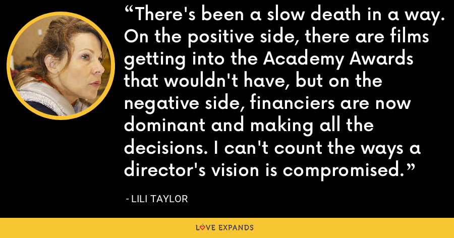 There's been a slow death in a way. On the positive side, there are films getting into the Academy Awards that wouldn't have, but on the negative side, financiers are now dominant and making all the decisions. I can't count the ways a director's vision is compromised. - Lili Taylor
